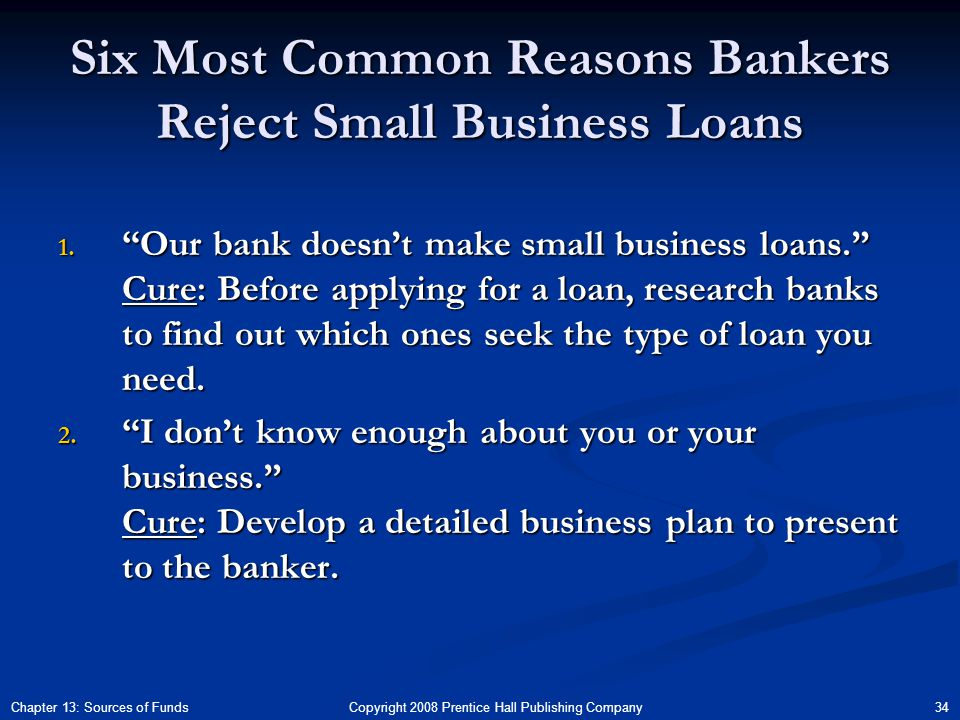 Copyright 2008 Prentice Hall Publishing Company 34Chapter 13: Sources of Funds Six Most Common Reasons Bankers Reject Small Business Loans 1.