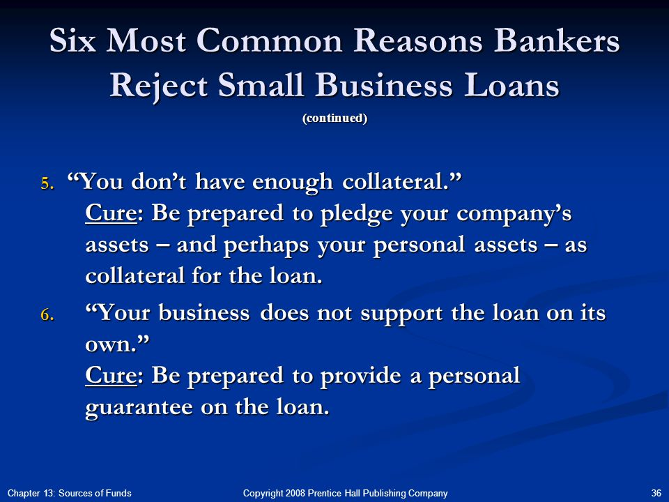 Copyright 2008 Prentice Hall Publishing Company 36Chapter 13: Sources of Funds Six Most Common Reasons Bankers Reject Small Business Loans 5.