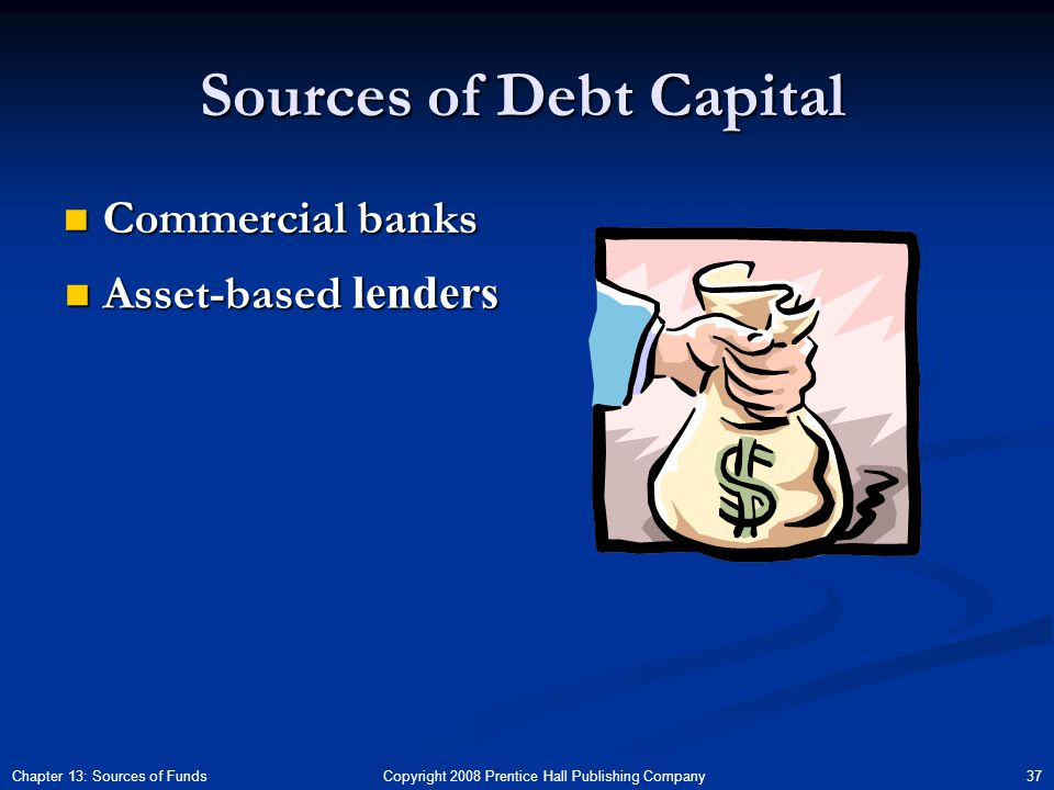 Copyright 2008 Prentice Hall Publishing Company 37Chapter 13: Sources of Funds Sources of Debt Capital Commercial banks Commercial banks Asset-based lenders Asset-based lenders