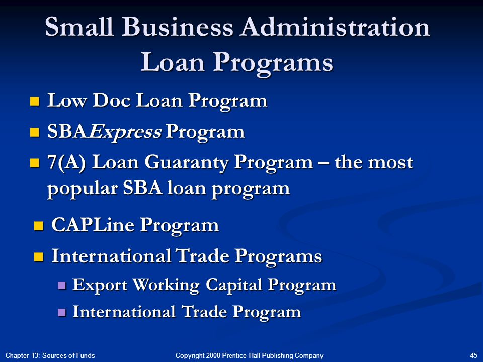 Copyright 2008 Prentice Hall Publishing Company 45Chapter 13: Sources of Funds Small Business Administration Loan Programs Low Doc Loan Program Low Doc Loan Program SBAExpress Program SBAExpress Program 7(A) Loan Guaranty Program – the most popular SBA loan program 7(A) Loan Guaranty Program – the most popular SBA loan program CAPLine Program CAPLine Program International Trade Programs International Trade Programs Export Working Capital Program Export Working Capital Program International Trade Program International Trade Program