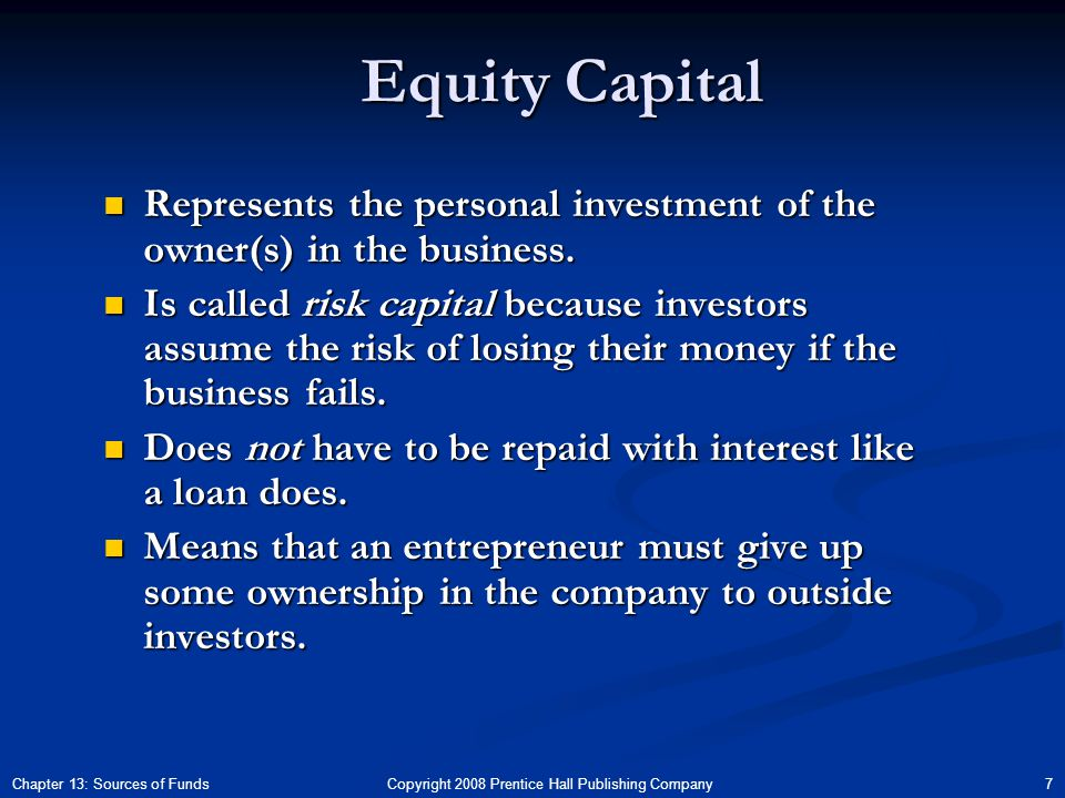 Copyright 2008 Prentice Hall Publishing Company 7Chapter 13: Sources of Funds Equity Capital Represents the personal investment of the owner(s) in the business.