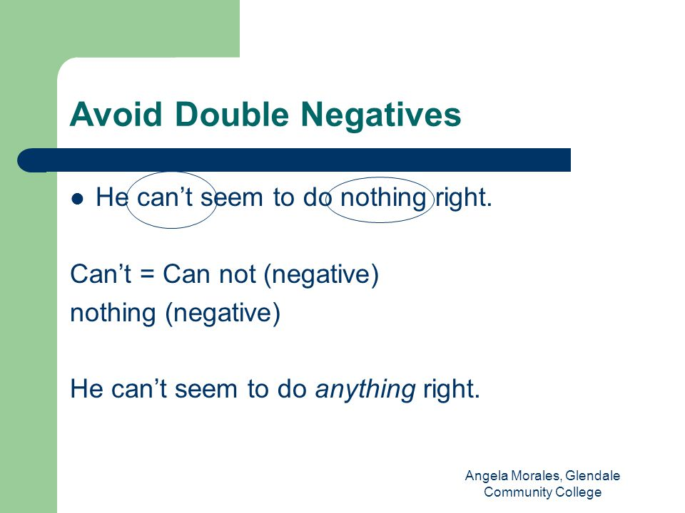 Avoid Double Negatives He can't seem to do nothing right.