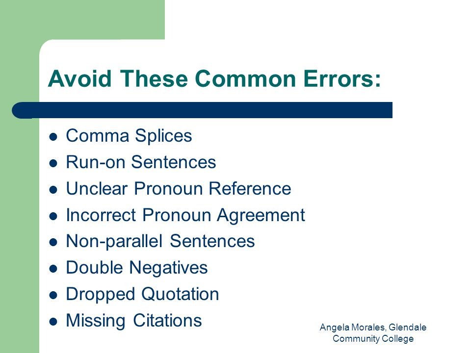 Avoid These Common Errors: Comma Splices Run-on Sentences Unclear Pronoun Reference Incorrect Pronoun Agreement Non-parallel Sentences Double Negatives Dropped Quotation Missing Citations Angela Morales, Glendale Community College