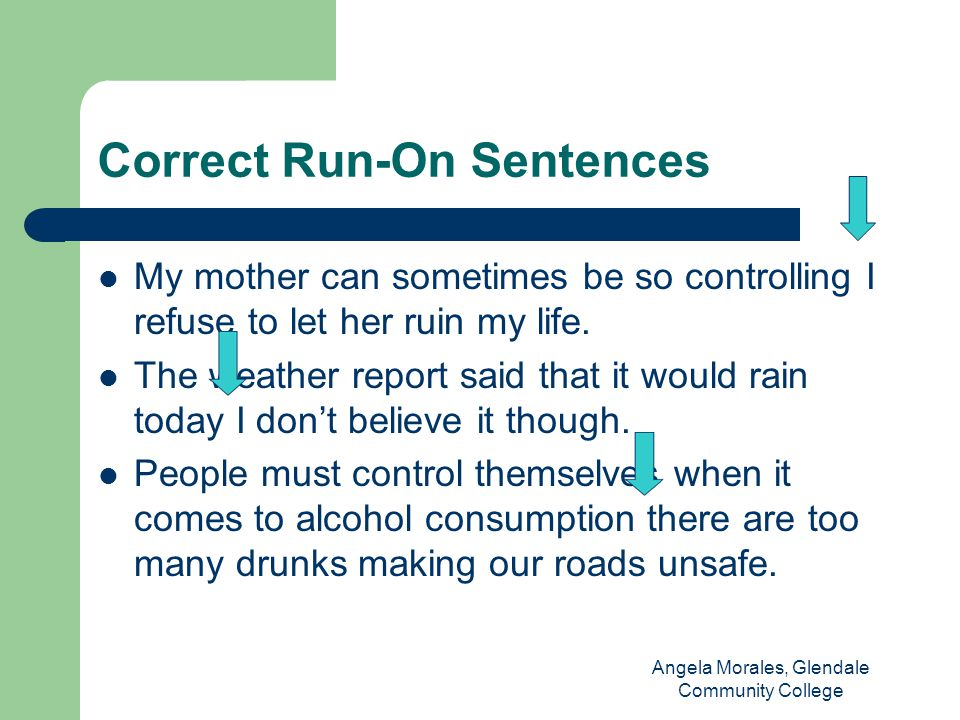 Correct Run-On Sentences My mother can sometimes be so controlling I refuse to let her ruin my life.