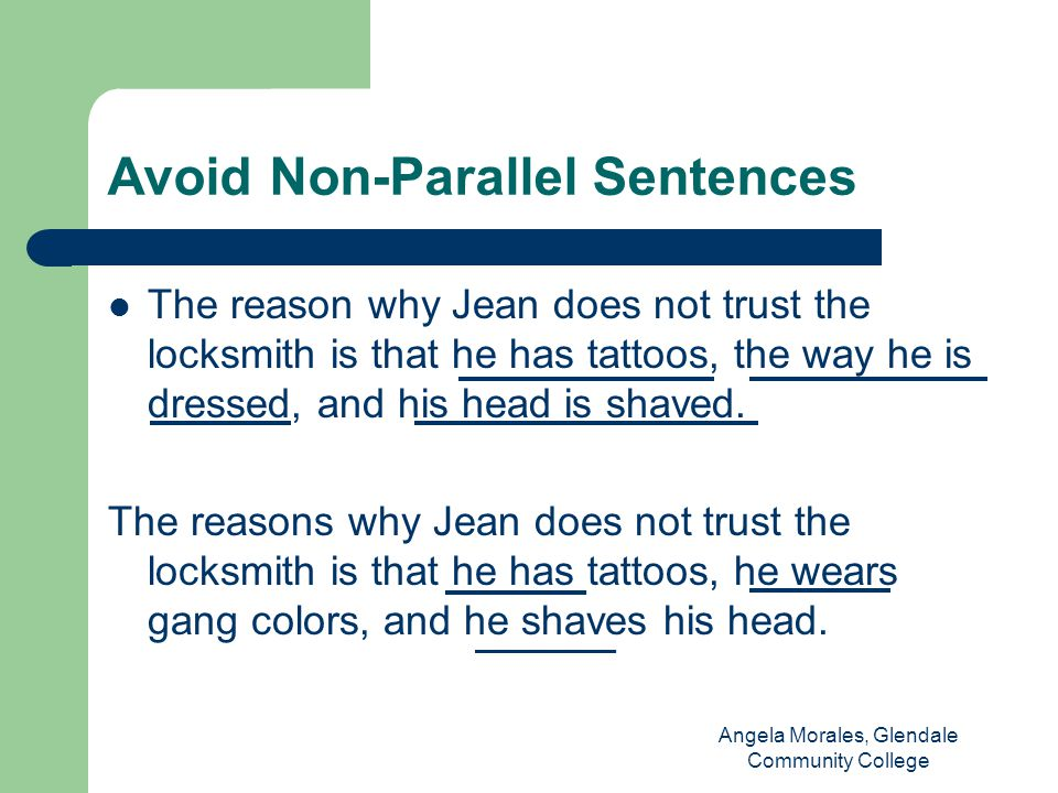 Avoid Non-Parallel Sentences The reason why Jean does not trust the locksmith is that he has tattoos, the way he is dressed, and his head is shaved.