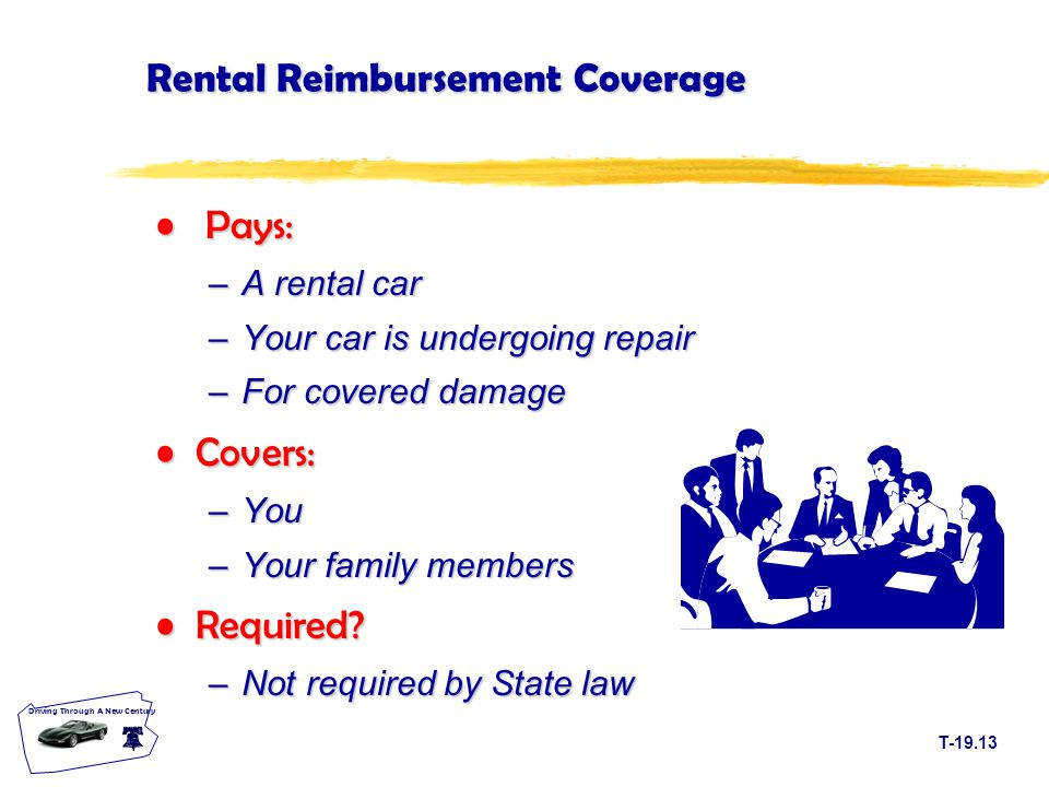 T Driving Through A New Century Rental Reimbursement Coverage Pays: Pays: –A rental car –Your car is undergoing repair –For covered damage Covers:Covers: –You –Your family members Required Required.