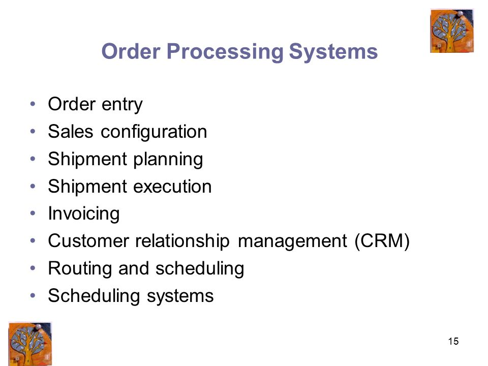 15 Order Processing Systems Order entry Sales configuration Shipment planning Shipment execution Invoicing Customer relationship management (CRM) Routing and scheduling Scheduling systems
