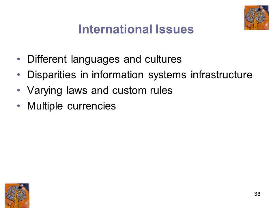 38 International Issues Different languages and cultures Disparities in information systems infrastructure Varying laws and custom rules Multiple currencies