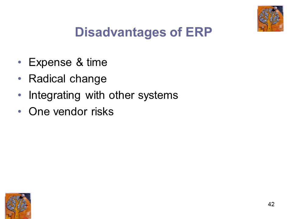 42 Disadvantages of ERP Expense & time Radical change Integrating with other systems One vendor risks