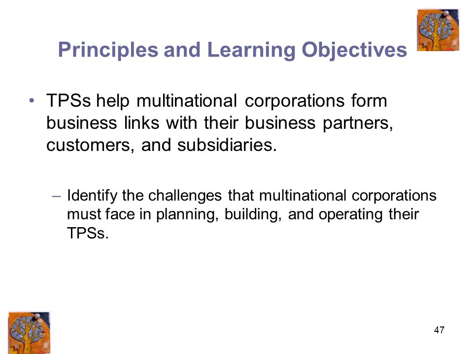 47 Principles and Learning Objectives TPSs help multinational corporations form business links with their business partners, customers, and subsidiaries.