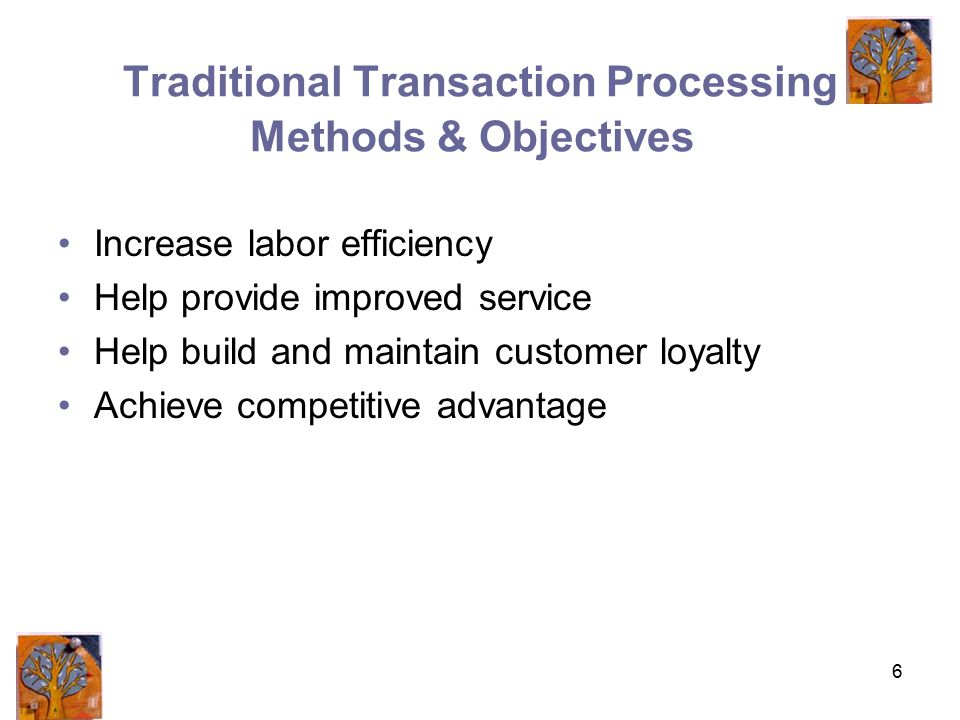 6 Traditional Transaction Processing Methods & Objectives Increase labor efficiency Help provide improved service Help build and maintain customer loyalty Achieve competitive advantage