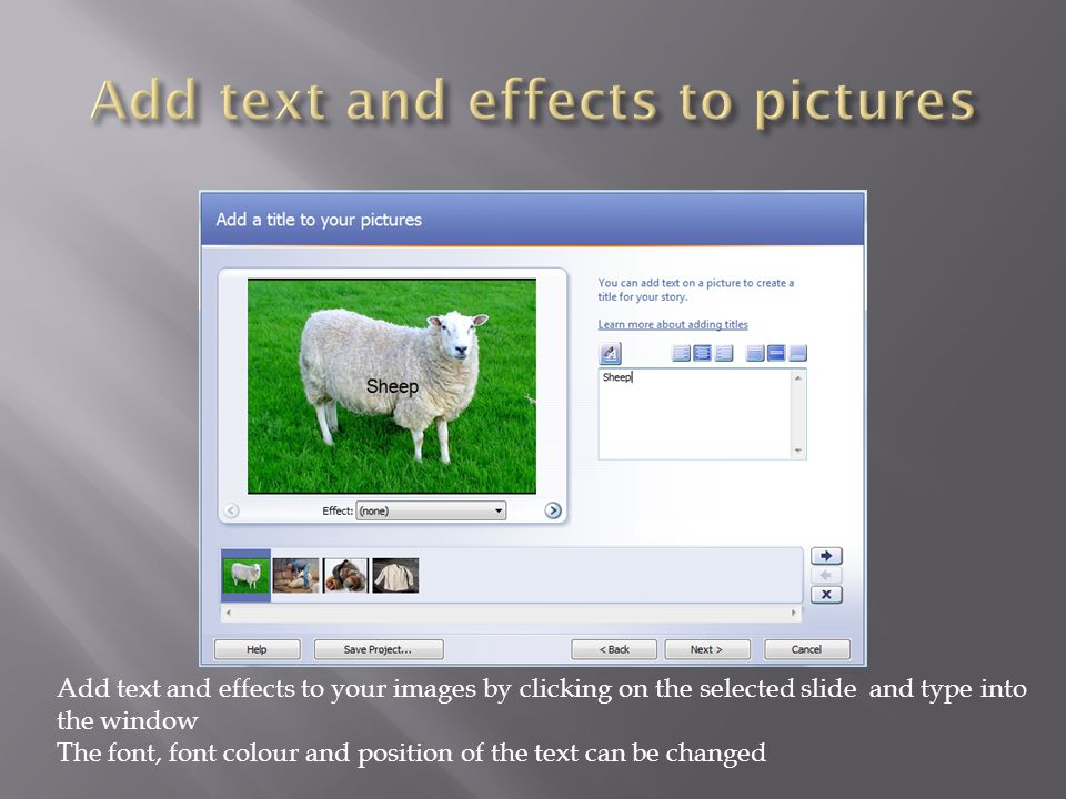 Add text and effects to your images by clicking on the selected slide and type into the window The font, font colour and position of the text can be changed