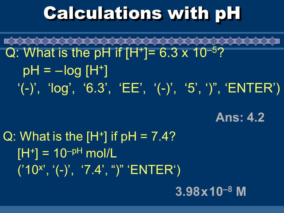 Calculations with pH Ans: x 10 –8 M Q: What is the pH if [H + ]= 6.3 x 10 –5 .