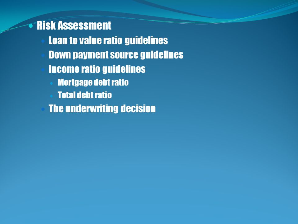 Risk Assessment Loan to value ratio guidelines Down payment source guidelines Income ratio guidelines Mortgage debt ratio Total debt ratio The underwriting decision