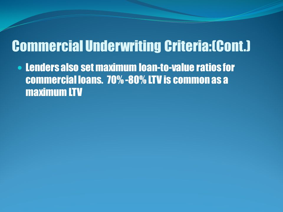 Commercial Underwriting Criteria:(Cont.) Lenders also set maximum loan-to-value ratios for commercial loans.