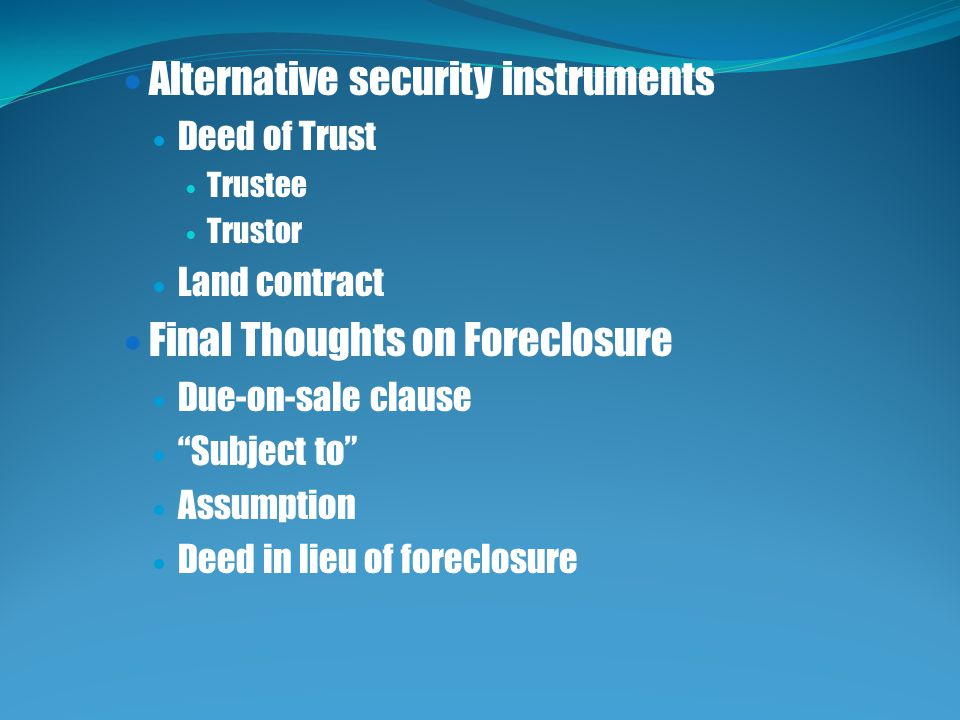 Alternative security instruments Deed of Trust Trustee Trustor Land contract Final Thoughts on Foreclosure Due-on-sale clause Subject to Assumption Deed in lieu of foreclosure