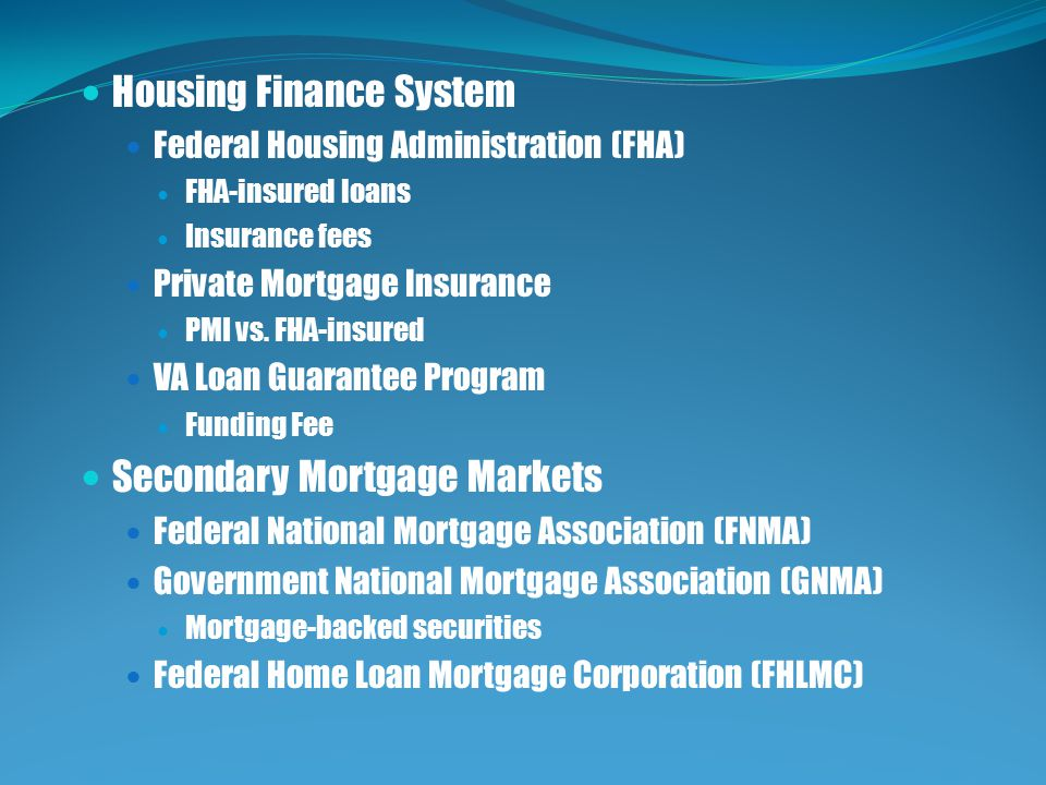 Housing Finance System Federal Housing Administration (FHA) FHA-insured loans Insurance fees Private Mortgage Insurance PMI vs.
