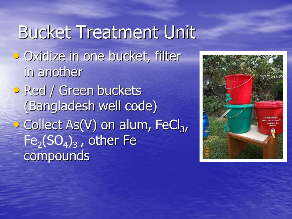 Bucket Treatment Unit Oxidize in one bucket, filter in another Oxidize in one bucket, filter in another Red / Green buckets (Bangladesh well code) Red / Green buckets (Bangladesh well code) Collect As(V) on alum, FeCl 3, other Fe compounds Collect As(V) on alum, FeCl 3, Fe 2 (SO 4 ) 3, other Fe compounds
