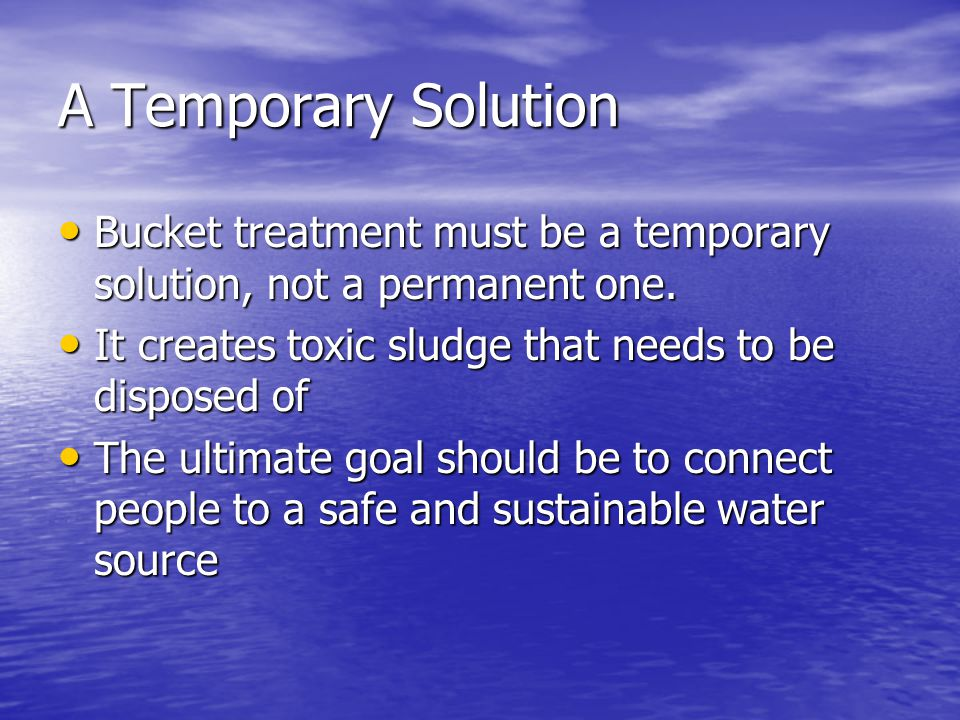 A Temporary Solution Bucket treatment must be a temporary solution, not a permanent one.