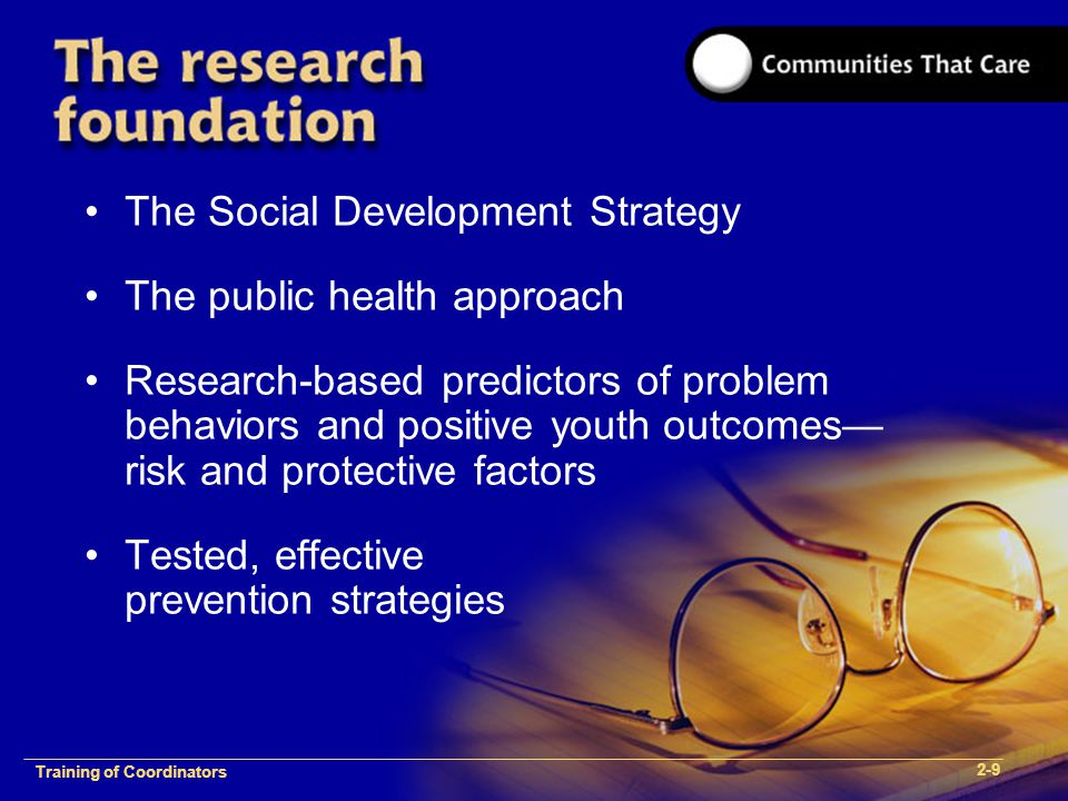 1-2 Training of Process FacilitatorsTraining of Coordinators 2-9 The Social Development Strategy The public health approach Research-based predictors of problem behaviors and positive youth outcomes— risk and protective factors Tested, effective prevention strategies