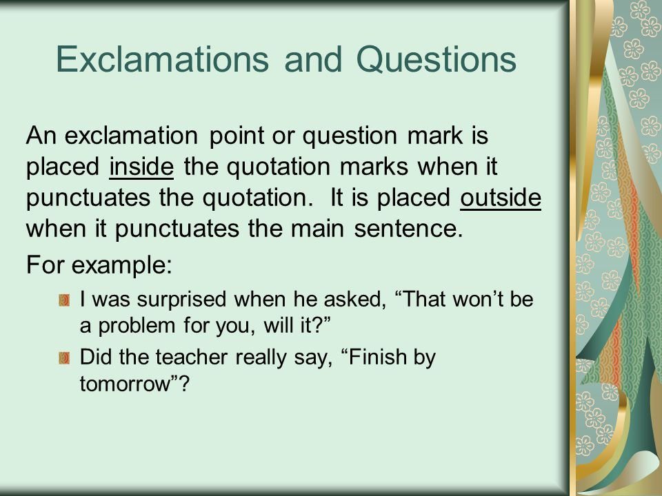 Exclamations and Questions An exclamation point or question mark is placed inside the quotation marks when it punctuates the quotation.
