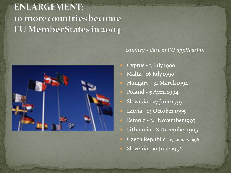 country - date of EU application Cyprus - 3 July 1990 Malta - 16 July 1990 Hungary - 31 March 1994 Poland - 5 April 1994 Slovakia - 27 June 1995 Latvia - 13 October 1995 Estonia - 24 November 1995 Lithuania - 8 December 1995 Czech Republic - 17 January 1996 Slovenia - 10 June 1996