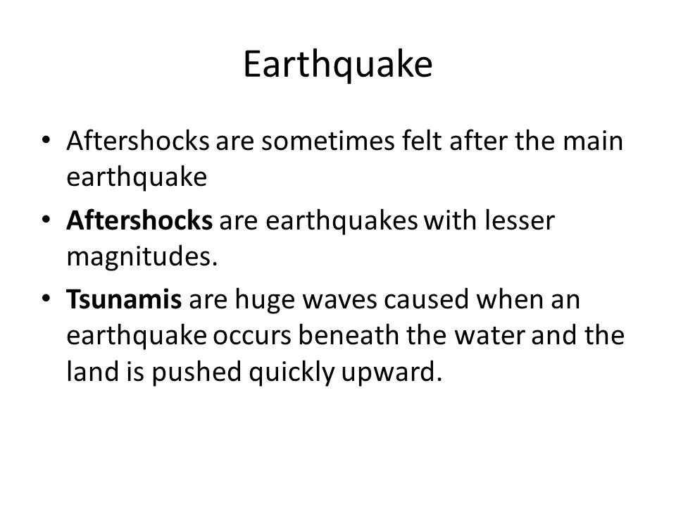 Aftershocks are sometimes felt after the main earthquake Aftershocks are earthquakes with lesser magnitudes.