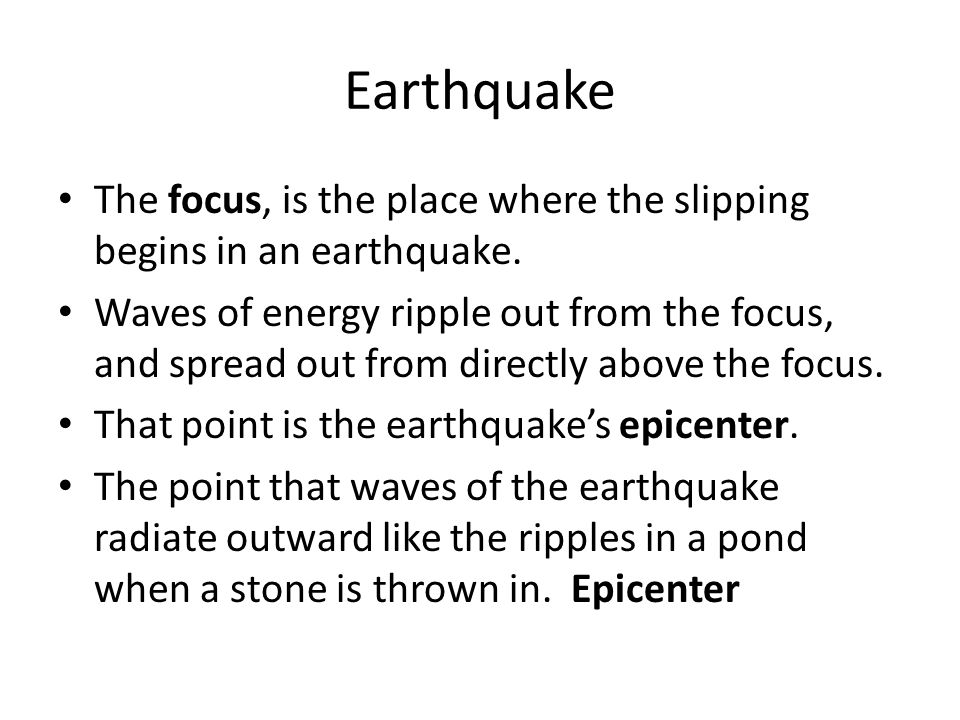 Earthquake The focus, is the place where the slipping begins in an earthquake.