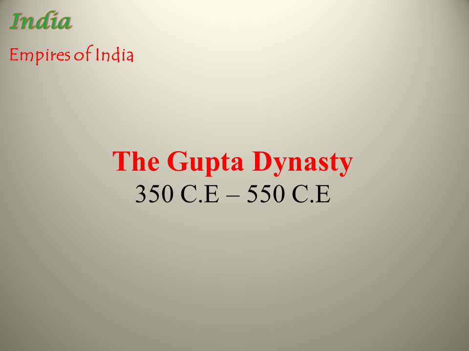 Empires of India The Gupta Dynasty 350 C.E – 550 C.E