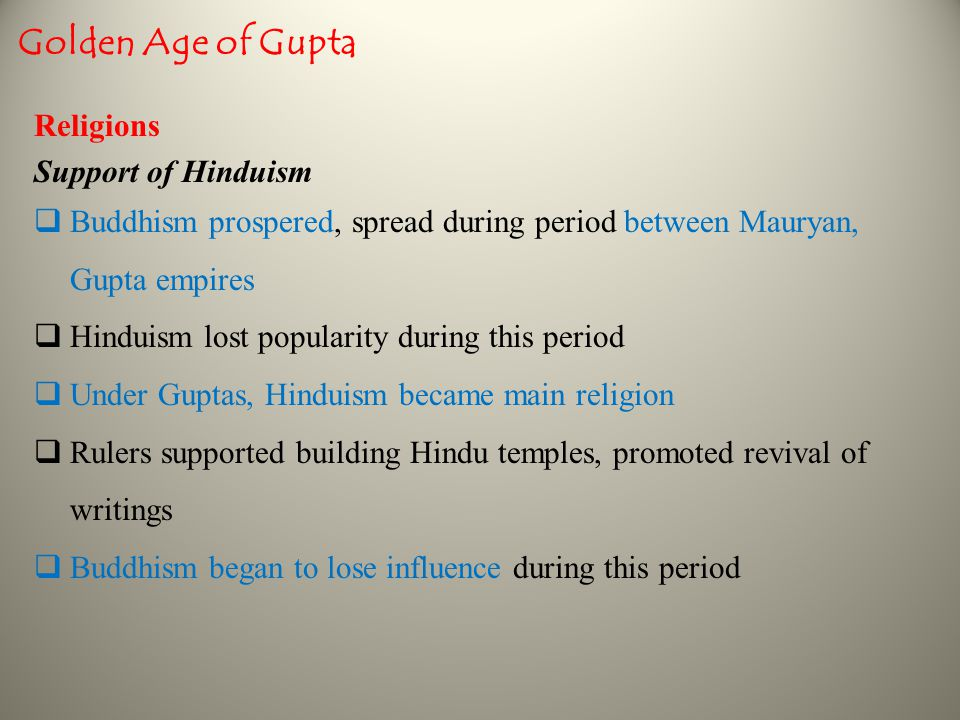 Religions Support of Hinduism  Buddhism prospered, spread during period between Mauryan, Gupta empires  Hinduism lost popularity during this period  Under Guptas, Hinduism became main religion  Rulers supported building Hindu temples, promoted revival of writings  Buddhism began to lose influence during this period Golden Age of Gupta