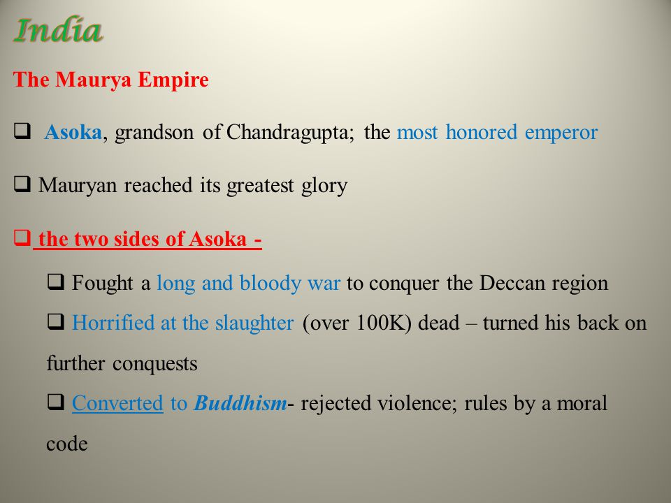 The Maurya Empire  Asoka, grandson of Chandragupta; the most honored emperor  Mauryan reached its greatest glory  the two sides of Asoka -  Fought a long and bloody war to conquer the Deccan region  Horrified at the slaughter (over 100K) dead – turned his back on further conquests  Converted to Buddhism- rejected violence; rules by a moral code