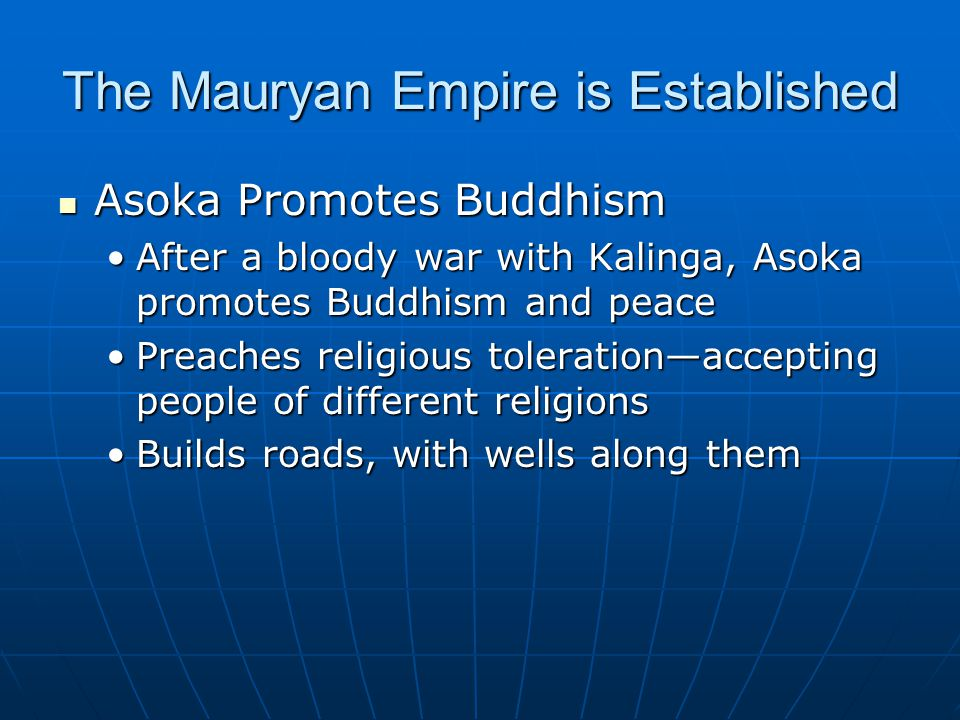 The Mauryan Empire is Established Asoka Promotes Buddhism Asoka Promotes Buddhism After a bloody war with Kalinga, Asoka promotes Buddhism and peaceAfter a bloody war with Kalinga, Asoka promotes Buddhism and peace Preaches religious toleration—accepting people of different religionsPreaches religious toleration—accepting people of different religions Builds roads, with wells along themBuilds roads, with wells along them