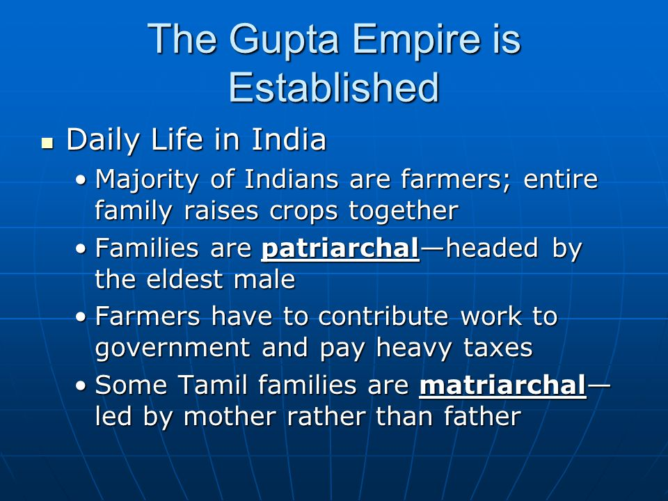 The Gupta Empire is Established Daily Life in India Daily Life in India Majority of Indians are farmers; entire family raises crops togetherMajority of Indians are farmers; entire family raises crops together Families are patriarchal—headed by the eldest maleFamilies are patriarchal—headed by the eldest male Farmers have to contribute work to government and pay heavy taxesFarmers have to contribute work to government and pay heavy taxes Some Tamil families are matriarchal— led by mother rather than fatherSome Tamil families are matriarchal— led by mother rather than father