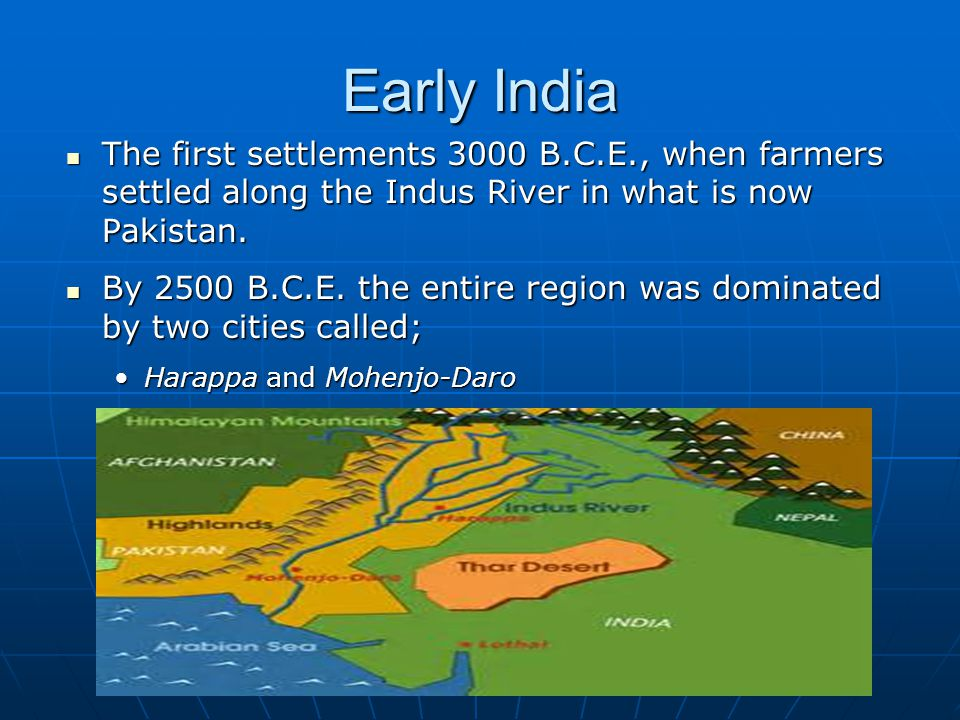 Early India The first settlements 3000 B.C.E., when farmers settled along the Indus River in what is now Pakistan.