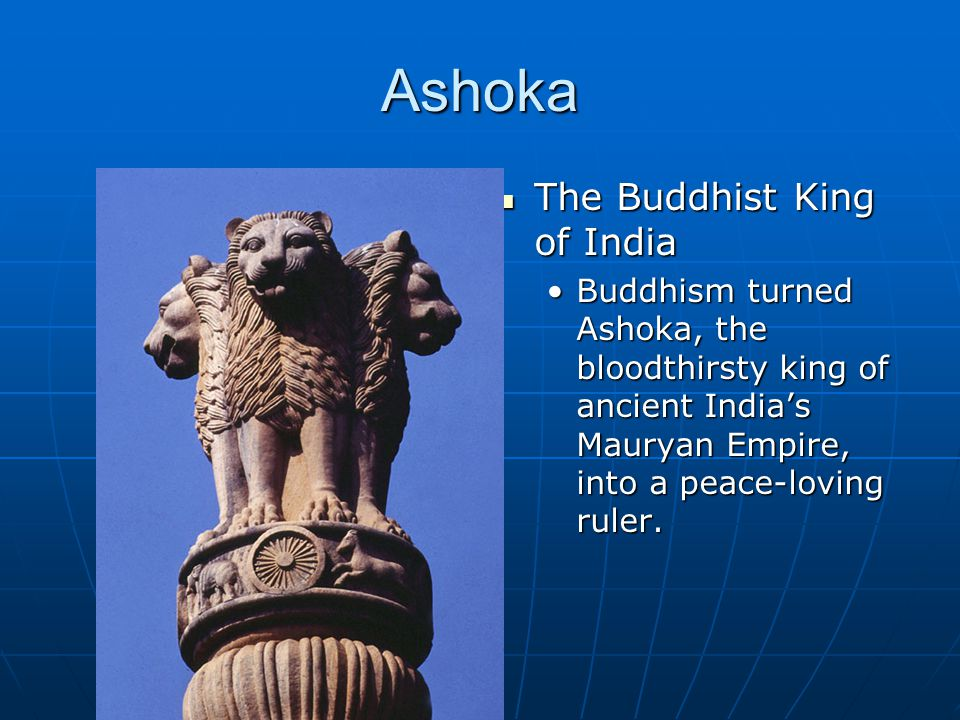 Ashoka The Buddhist King of India The Buddhist King of India Buddhism turned Ashoka, the bloodthirsty king of ancient India's Mauryan Empire, into a peace-loving ruler.