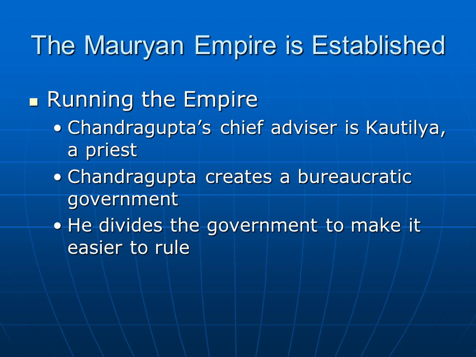 The Mauryan Empire is Established Running the Empire Running the Empire Chandragupta's chief adviser is Kautilya, a priestChandragupta's chief adviser is Kautilya, a priest Chandragupta creates a bureaucratic governmentChandragupta creates a bureaucratic government He divides the government to make it easier to ruleHe divides the government to make it easier to rule