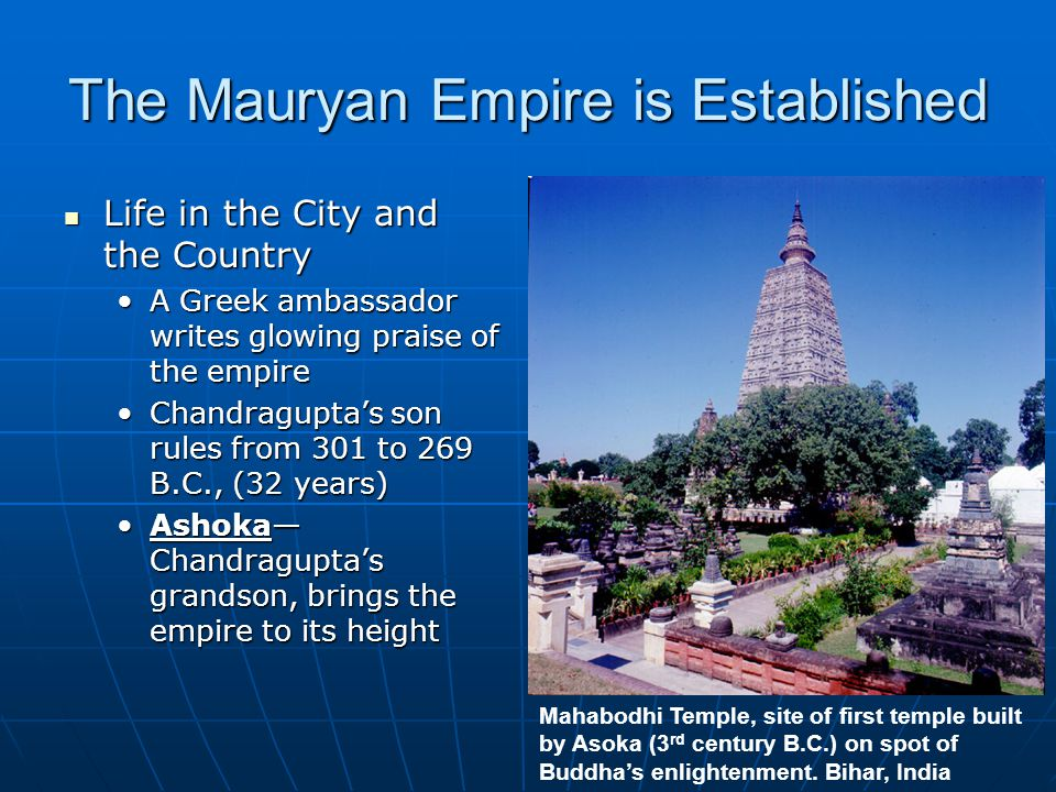 The Mauryan Empire is Established Life in the City and the Country Life in the City and the Country A Greek ambassador writes glowing praise of the empireA Greek ambassador writes glowing praise of the empire Chandragupta's son rules from 301 to 269 B.C., (32 years)Chandragupta's son rules from 301 to 269 B.C., (32 years) Ashoka— Chandragupta's grandson, brings the empire to its heightAshoka— Chandragupta's grandson, brings the empire to its height Mahabodhi Temple, site of first temple built by Asoka (3 rd century B.C.) on spot of Buddha's enlightenment.