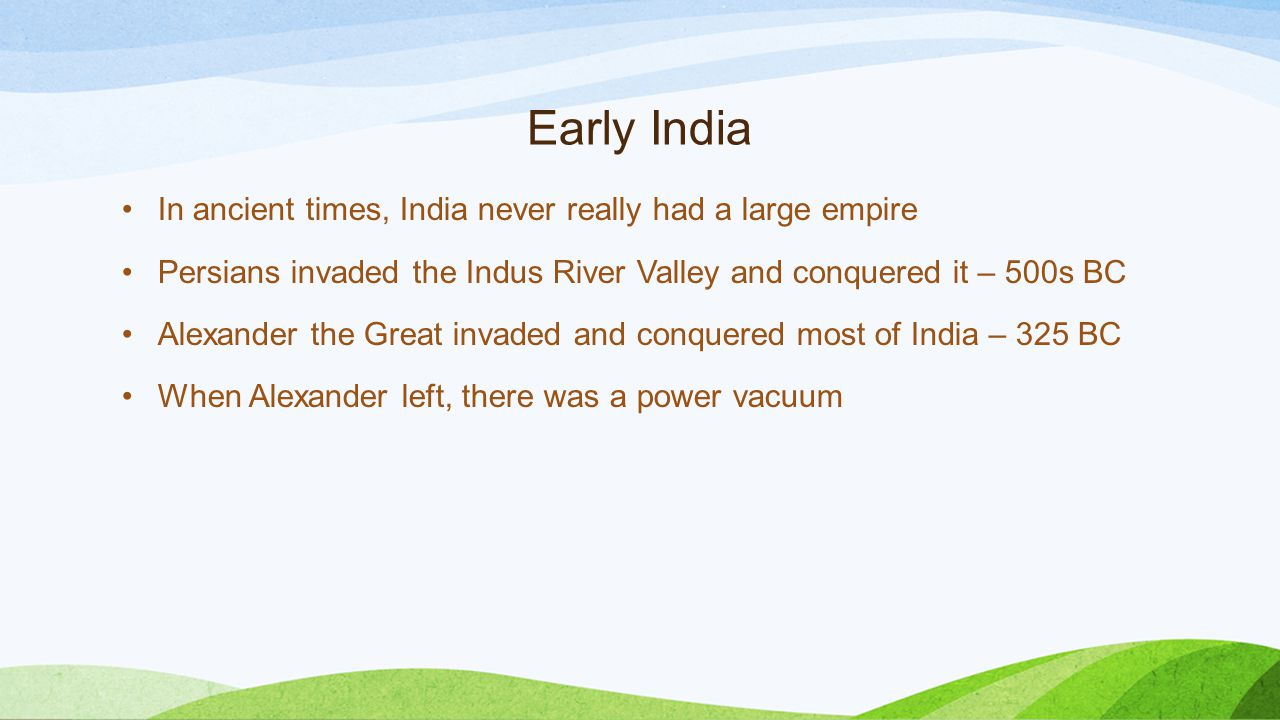 Early India In ancient times, India never really had a large empire Persians invaded the Indus River Valley and conquered it – 500s BC Alexander the Great invaded and conquered most of India – 325 BC When Alexander left, there was a power vacuum