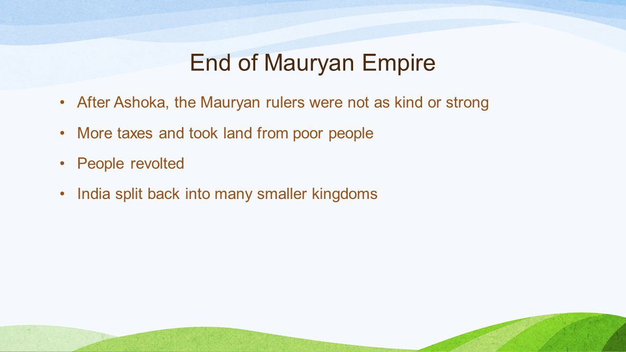 End of Mauryan Empire After Ashoka, the Mauryan rulers were not as kind or strong More taxes and took land from poor people People revolted India split back into many smaller kingdoms