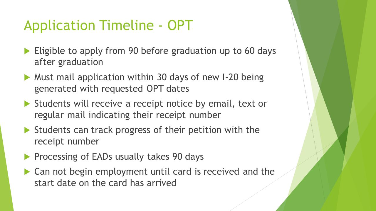 Application Timeline - OPT  Eligible to apply from 90 before graduation up to 60 days after graduation  Must mail application within 30 days of new I-20 being generated with requested OPT dates  Students will receive a receipt notice by  , text or regular mail indicating their receipt number  Students can track progress of their petition with the receipt number  Processing of EADs usually takes 90 days  Can not begin employment until card is received and the start date on the card has arrived