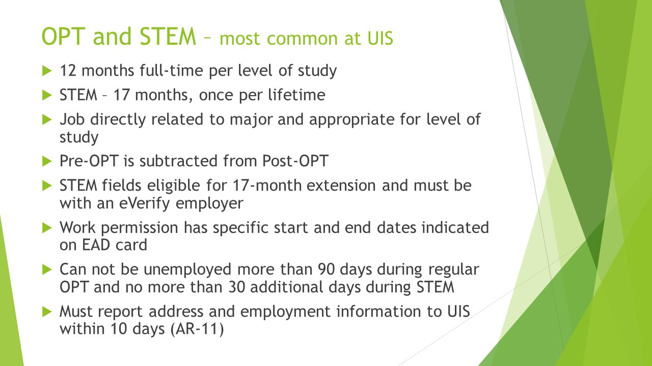 OPT and STEM – most common at UIS  12 months full-time per level of study  STEM – 17 months, once per lifetime  Job directly related to major and appropriate for level of study  Pre-OPT is subtracted from Post-OPT  STEM fields eligible for 17-month extension and must be with an eVerify employer  Work permission has specific start and end dates indicated on EAD card  Can not be unemployed more than 90 days during regular OPT and no more than 30 additional days during STEM  Must report address and employment information to UIS within 10 days (AR-11)