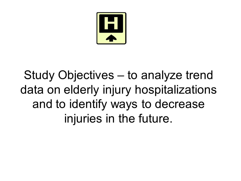Study Objectives – to analyze trend data on elderly injury hospitalizations and to identify ways to decrease injuries in the future.