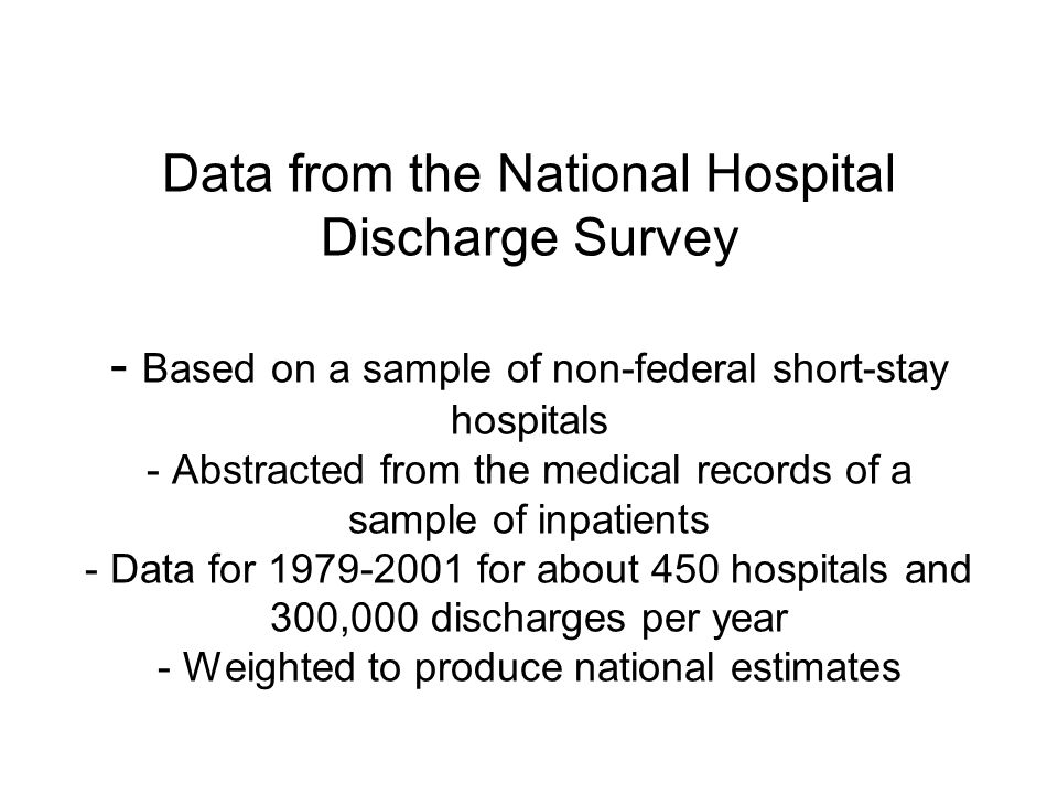 Data from the National Hospital Discharge Survey - Based on a sample of non-federal short-stay hospitals - Abstracted from the medical records of a sample of inpatients - Data for for about 450 hospitals and 300,000 discharges per year - Weighted to produce national estimates