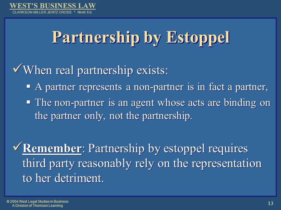 © 2004 West Legal Studies in Business A Division of Thomson Learning 13 Partnership by Estoppel When real partnership exists:  A partner represents a non-partner is in fact a partner,  The non-partner is an agent whose acts are binding on the partner only, not the partnership.