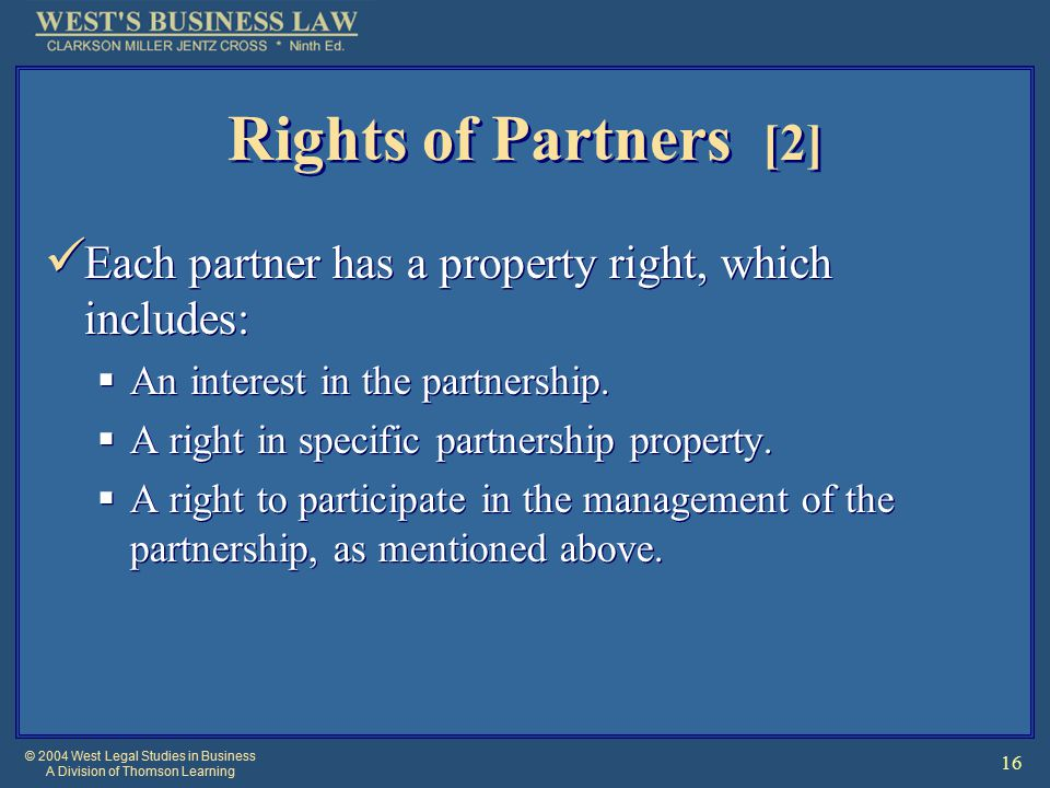 © 2004 West Legal Studies in Business A Division of Thomson Learning 16 Rights of Partners [2] Each partner has a property right, which includes:  An interest in the partnership.