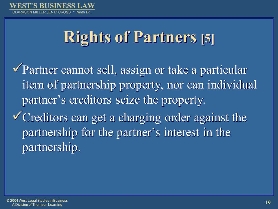 © 2004 West Legal Studies in Business A Division of Thomson Learning 19 Rights of Partners [5] Partner cannot sell, assign or take a particular item of partnership property, nor can individual partner's creditors seize the property.