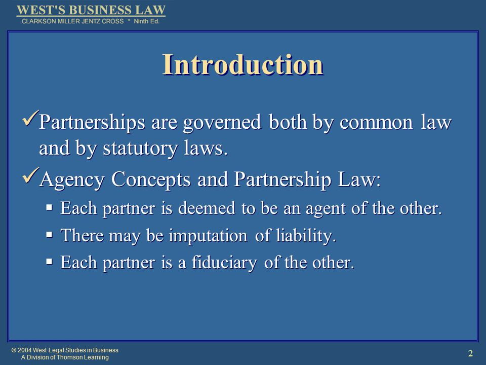 © 2004 West Legal Studies in Business A Division of Thomson Learning 2 Introduction Partnerships are governed both by common law and by statutory laws.