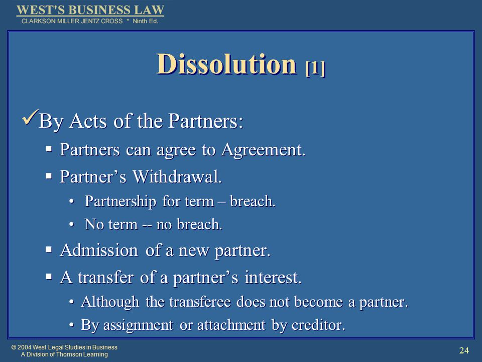 © 2004 West Legal Studies in Business A Division of Thomson Learning 24 Dissolution [1] By Acts of the Partners:  Partners can agree to Agreement.