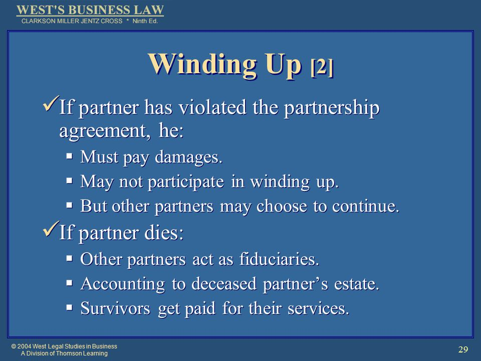© 2004 West Legal Studies in Business A Division of Thomson Learning 29 Winding Up [2] If partner has violated the partnership agreement, he:  Must pay damages.