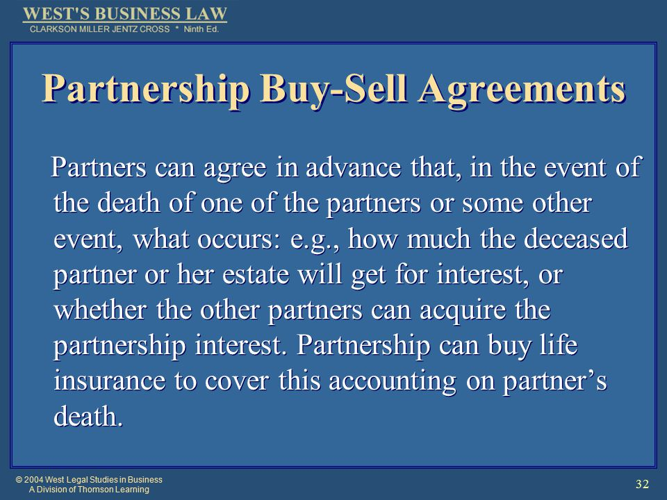 © 2004 West Legal Studies in Business A Division of Thomson Learning 32 Partnership Buy-Sell Agreements Partners can agree in advance that, in the event of the death of one of the partners or some other event, what occurs: e.g., how much the deceased partner or her estate will get for interest, or whether the other partners can acquire the partnership interest.